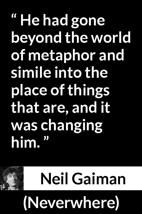 "Neil Gaiman about reality (""Neverwhere"", 1996) - He had gone beyond the world of metaphor and simile into the place of things that are, and it was changing him."