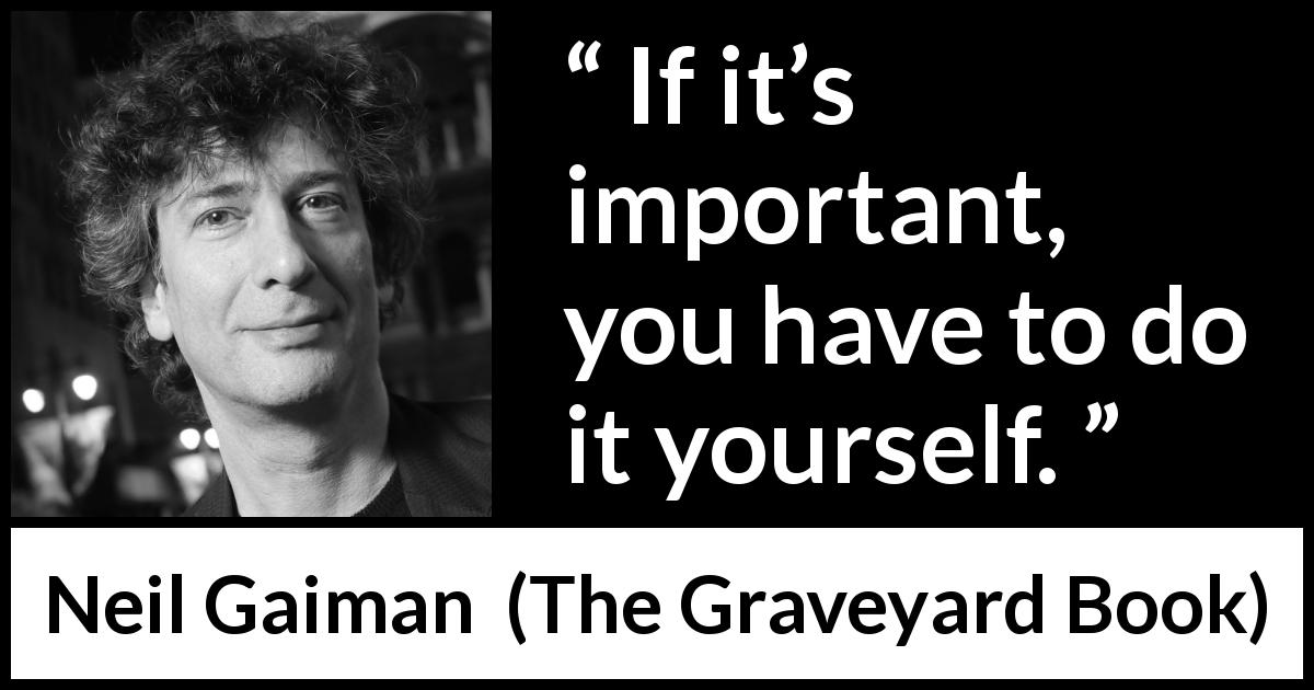 "Neil Gaiman about responsibility (""The Graveyard Book"", 2008) - If it's important, you have to do it yourself."