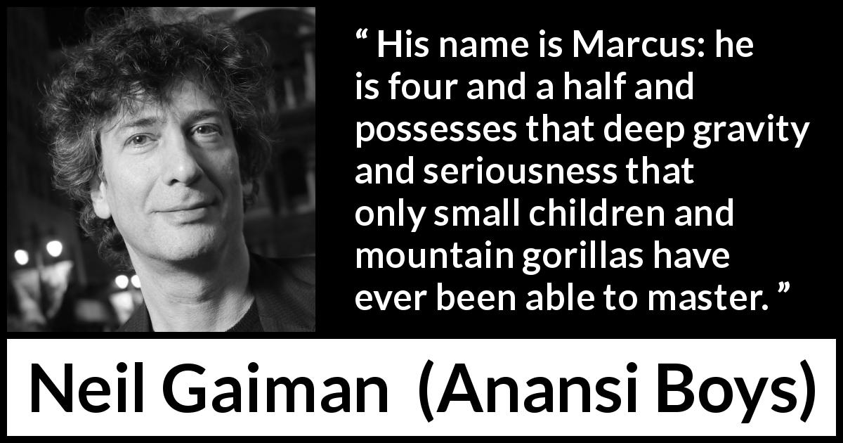 "Neil Gaiman about seriousness (""Anansi Boys"", 2005) - His name is Marcus: he is four and a half and possesses that deep gravity and seriousness that only small children and mountain gorillas have ever been able to master."