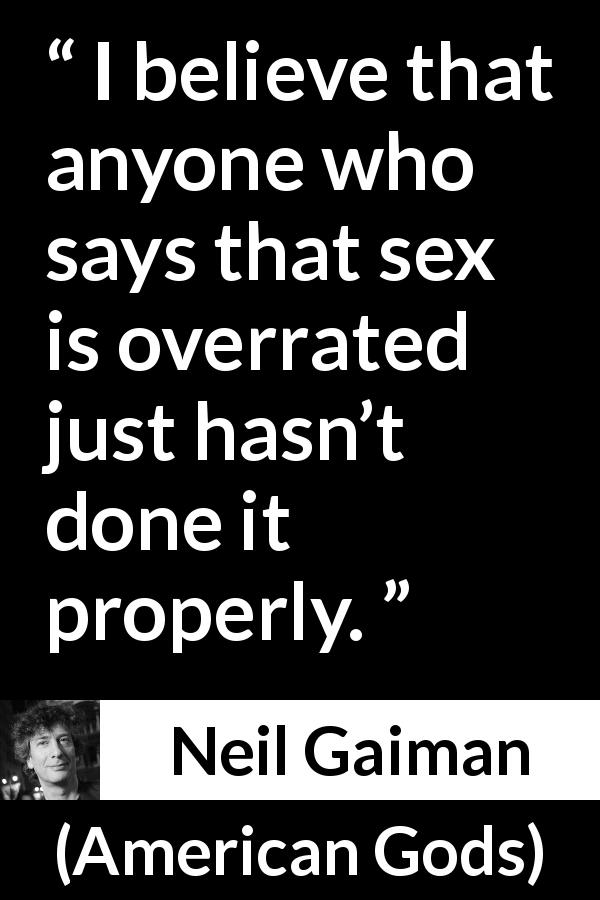 "Neil Gaiman about sex (""American Gods"", 2001) - I believe that anyone who says that sex is overrated just hasn't done it properly."