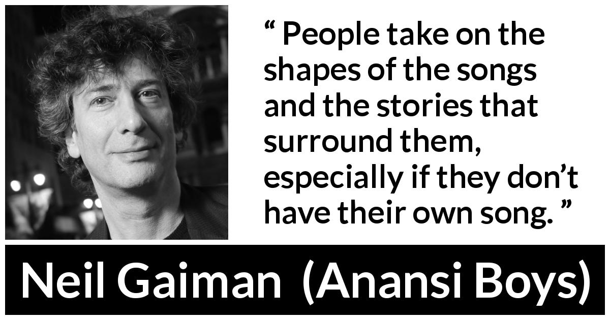 "Neil Gaiman about songs (""Anansi Boys"", 2005) - People take on the shapes of the songs and the stories that surround them, especially if they don't have their own song."