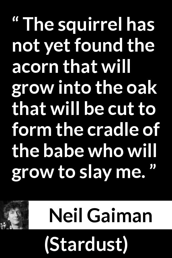 "Neil Gaiman about strength (""Stardust"", 1999) - The squirrel has not yet found the acorn that will grow into the oak that will be cut to form the cradle of the babe who will grow to slay me."