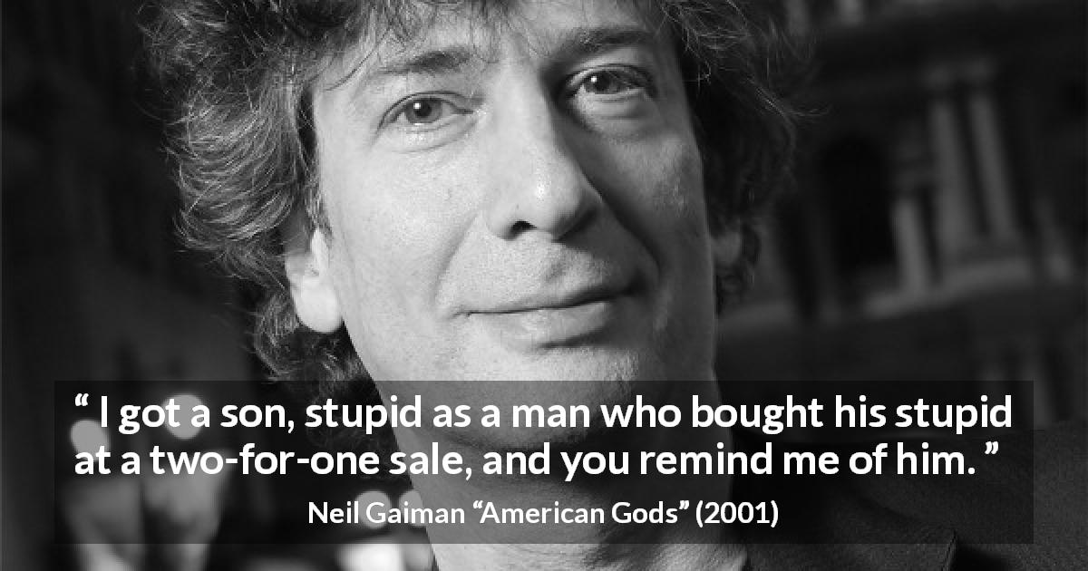 "Neil Gaiman about stupidity (""American Gods"", 2001) - I got a son, stupid as a man who bought his stupid at a two-for-one sale, and you remind me of him."