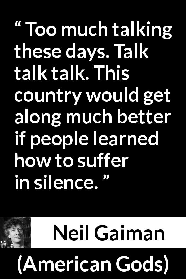 "Neil Gaiman about suffering (""American Gods"", 2001) - Too much talking these days. Talk talk talk. This country would get along much better if people learned how to suffer in silence."