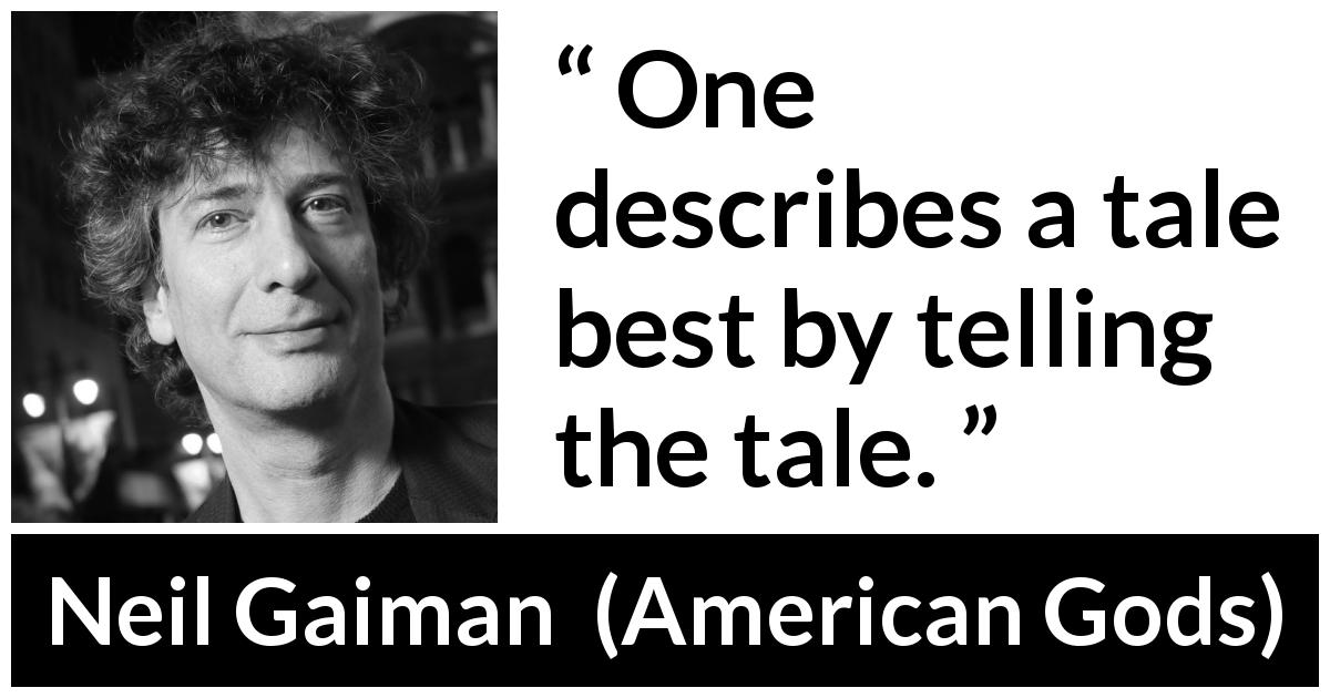 "Neil Gaiman about tale (""American Gods"", 2001) - One describes a tale best by telling the tale."