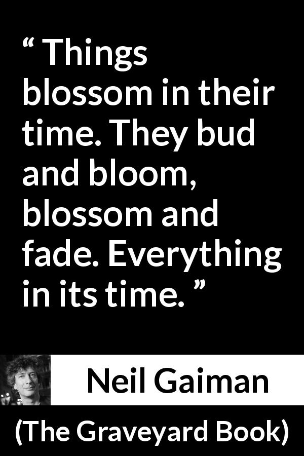 "Neil Gaiman about time (""The Graveyard Book"", 2008) - Things blossom in their time. They bud and bloom, blossom and fade. Everything in its time."
