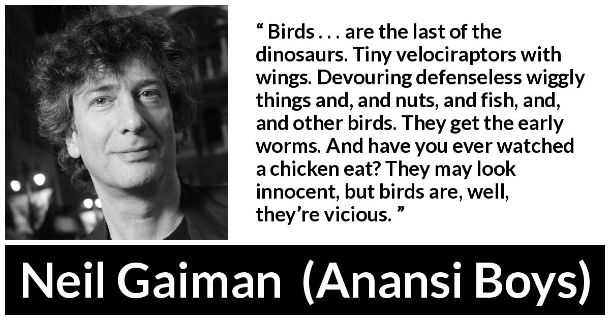 "Neil Gaiman about vice (""Anansi Boys"", 2005) - Birds . . . are the last of the dinosaurs. Tiny velociraptors with wings. Devouring defenseless wiggly things and, and nuts, and fish, and, and other birds. They get the early worms. And have you ever watched a chicken eat? They may look innocent, but birds are, well, they're vicious."