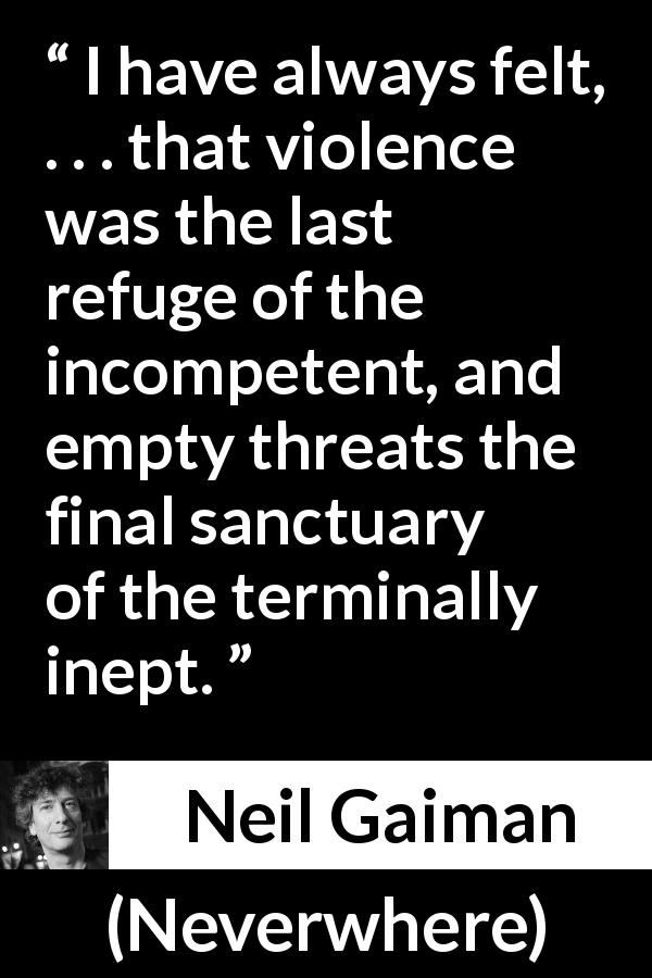 "Neil Gaiman about violence (""Neverwhere"", 1996) - I have always felt, . . . that violence was the last refuge of the incompetent, and empty threats the final sanctuary of the terminally inept."