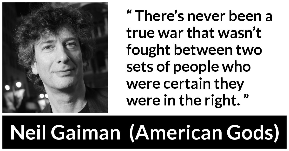 Neil Gaiman quote about war from American Gods - There's never been a true war that wasn't fought between two sets of people who were certain they were in the right.