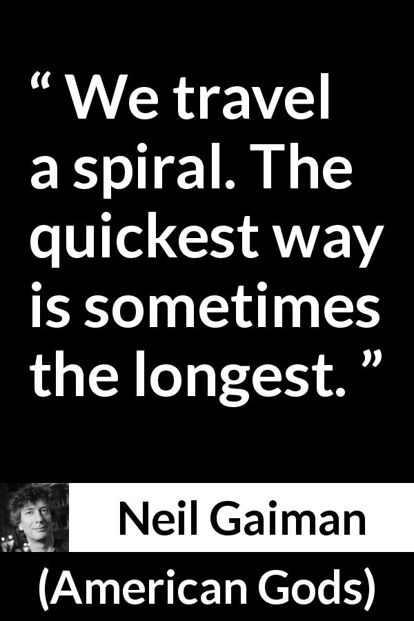 "Neil Gaiman about way (""American Gods"", 2001) - We travel a spiral. The quickest way is sometimes the longest."