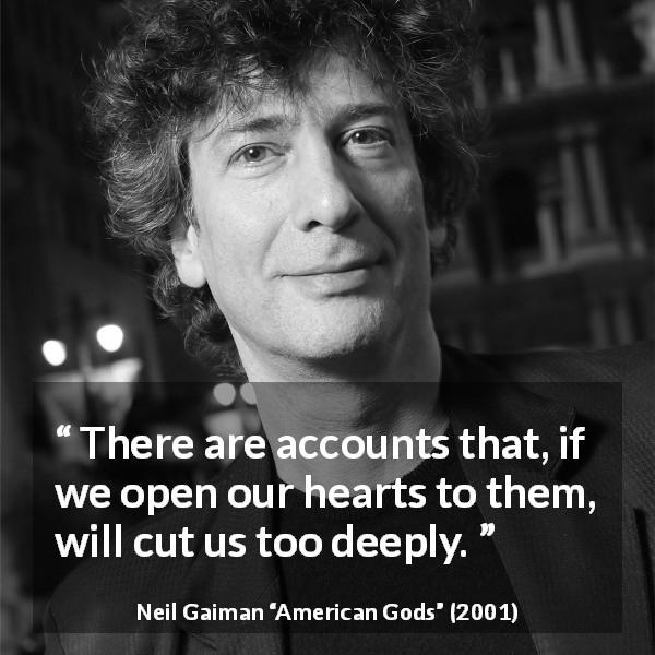 "Neil Gaiman about wound (""American Gods"", 2001) - There are accounts that, if we open our hearts to them, will cut us too deeply."