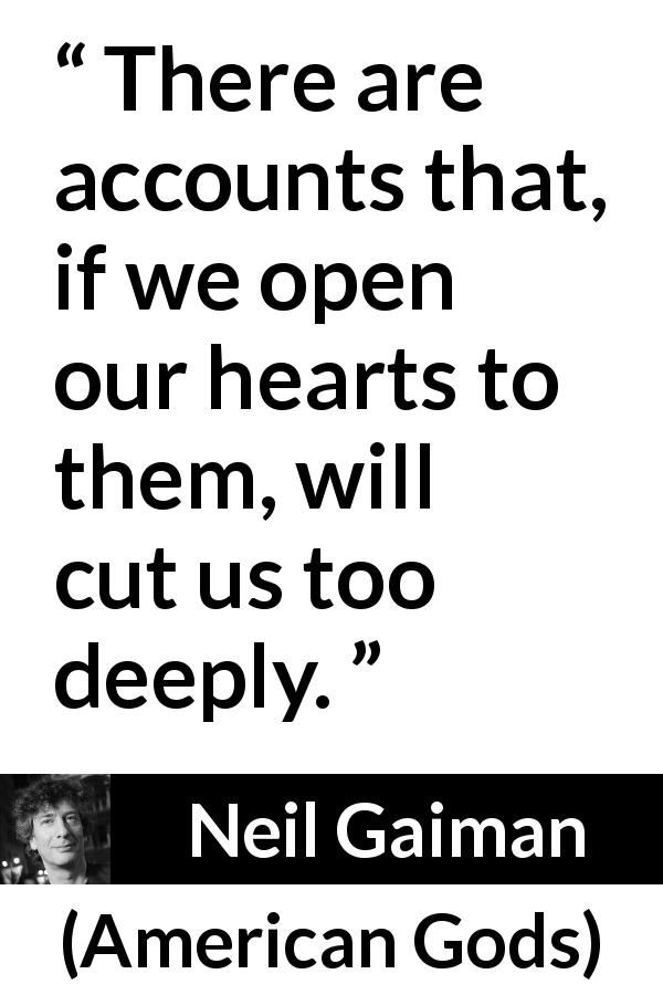 Neil Gaiman - American Gods - There are accounts that, if we open our hearts to them, will cut us too deeply.