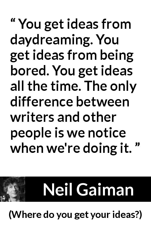 "Neil Gaiman about writing (""Where do you get your ideas?"", 1997) - You get ideas from daydreaming. You get ideas from being bored. You get ideas all the time. The only difference between writers and other people is we notice when we're doing it."
