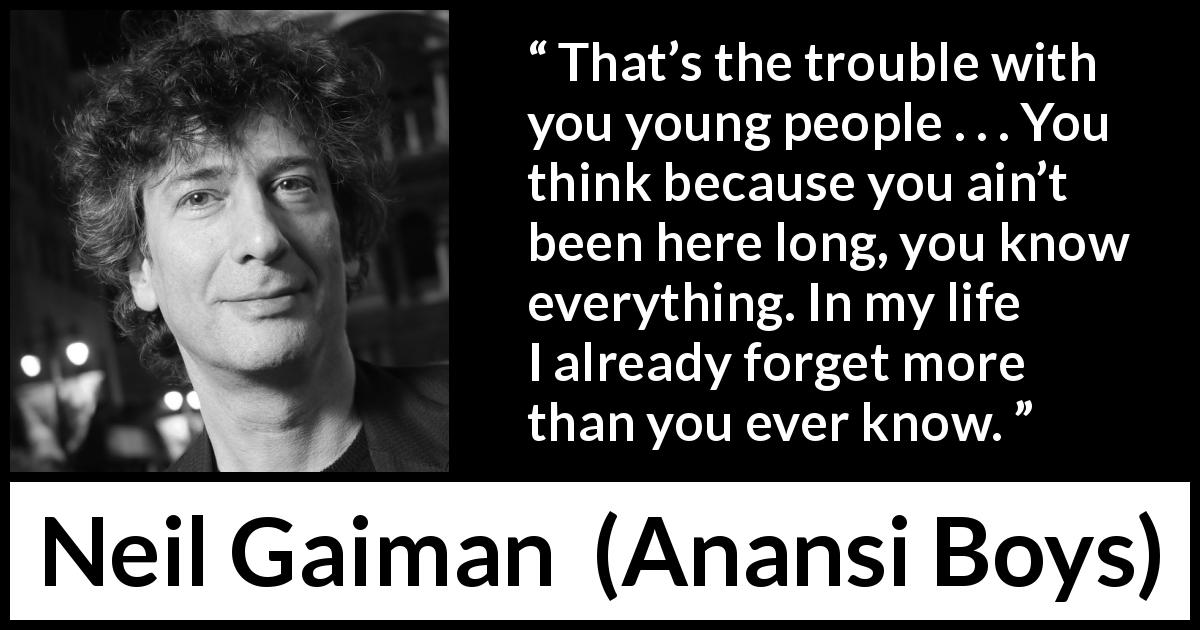 "Neil Gaiman about youth (""Anansi Boys"", 2005) - That's the trouble with you young people . . . You think because you ain't been here long, you know everything. In my life I already forget more than you ever know."