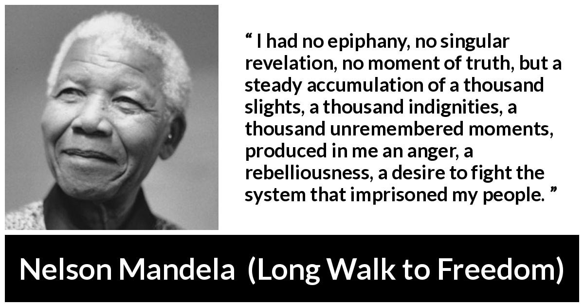 Nelson Mandela quote about anger from Long Walk to Freedom (1995) - I had no epiphany, no singular revelation, no moment of truth, but a steady accumulation of a thousand slights, a thousand indignities, a thousand unremembered moments, produced in me an anger, a rebelliousness, a desire to fight the system that imprisoned my people.