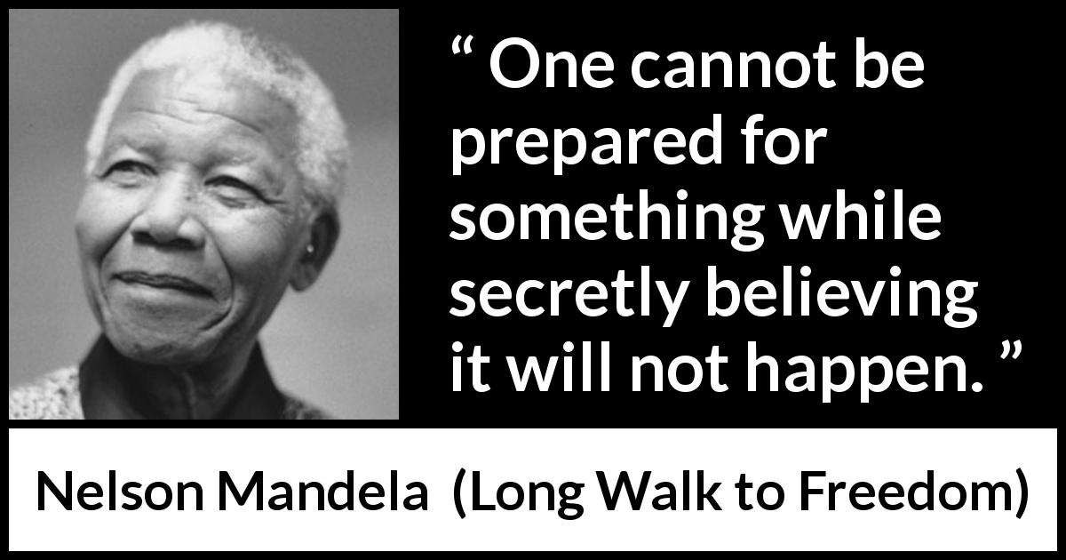 "Nelson Mandela about belief (""Long Walk to Freedom"", 1995) - One cannot be prepared for something while secretly believing it will not happen."