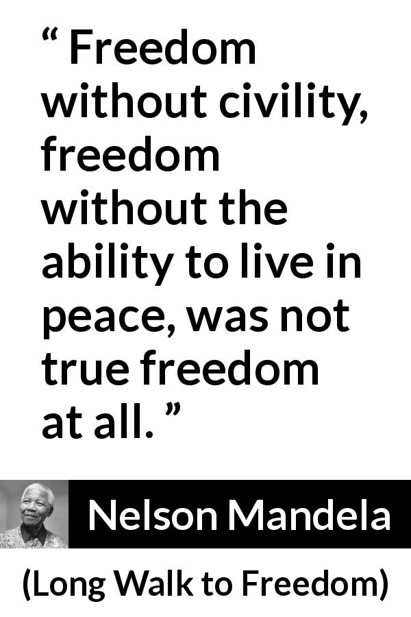 "Nelson Mandela about civility (""Long Walk to Freedom"", 1995) - Freedom without civility, freedom without the ability to live in peace, was not true freedom at all."