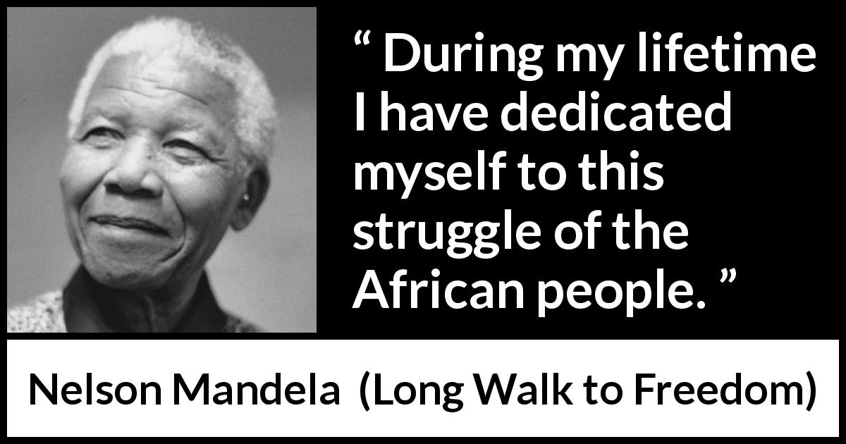 "Nelson Mandela about commitment (""Long Walk to Freedom"", 1995) - During my lifetime I have dedicated myself to this struggle of the African people."