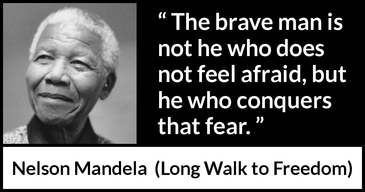 Nelson Mandela - Long Walk to Freedom - The brave man is not he who does not feel afraid, but he who conquers that fear.