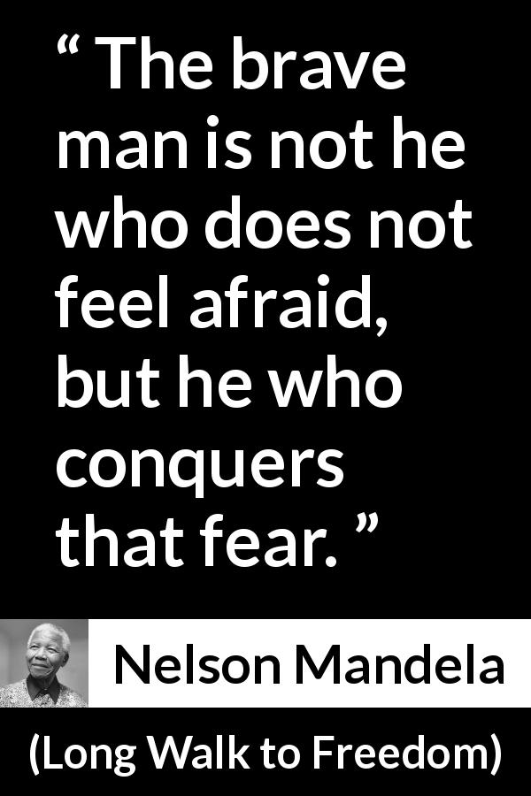 "Nelson Mandela about courage (""Long Walk to Freedom"", 1995) - The brave man is not he who does not feel afraid, but he who conquers that fear."