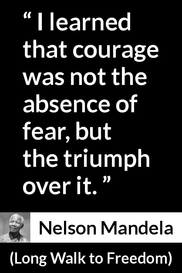 Nelson Mandela quote about courage from Long Walk to Freedom (1995) - I learned that courage was not the absence of fear, but the triumph over it.