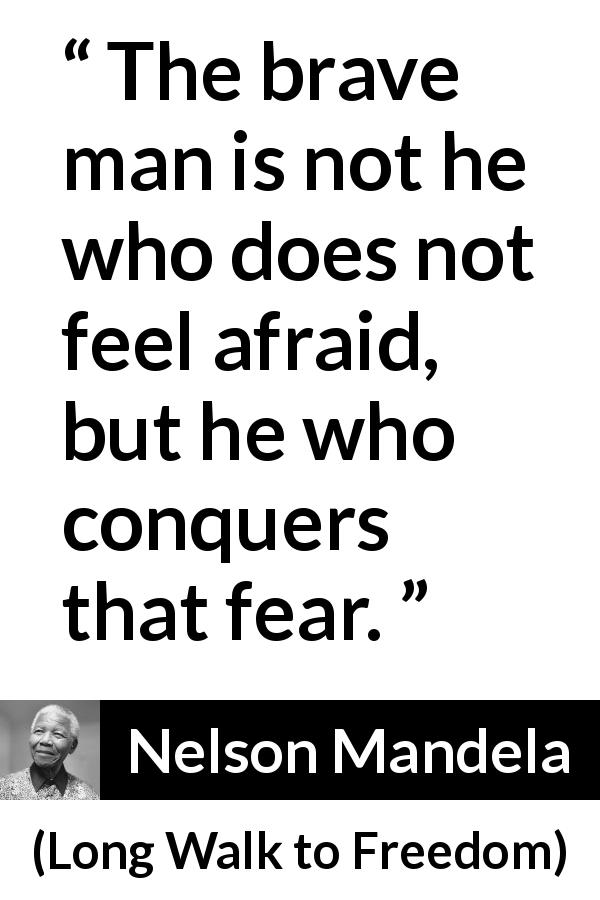Nelson Mandela quote about courage from Long Walk to Freedom (1995) - The brave man is not he who does not feel afraid, but he who conquers that fear.