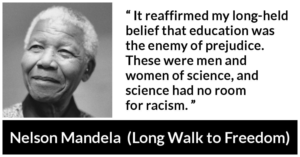Nelson Mandela quote about education from Long Walk to Freedom (1995) - It reaffirmed my long-held belief that education was the enemy of prejudice. These were men and women of science, and science had no room for racism.