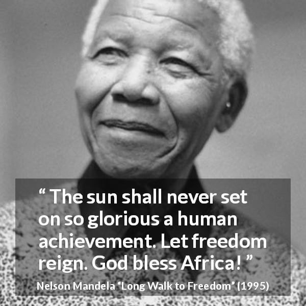 Nelson Mandela quote about freedom from Long Walk to Freedom (1995) - The sun shall never set on so glorious a human achievement. Let freedom reign. God bless Africa!