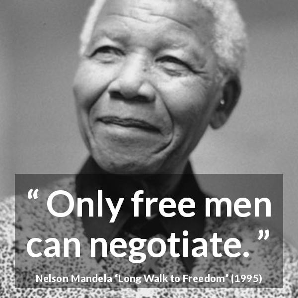 "Nelson Mandela about freedom (""Long Walk to Freedom"", 1995) - Only free men can negotiate."