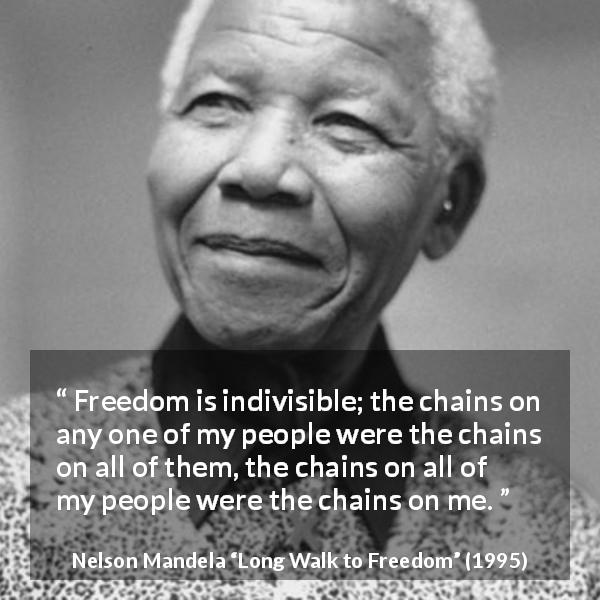 "Nelson Mandela about freedom (""Long Walk to Freedom"", 1995) - Freedom is indivisible; the chains on any one of my people were the chains on all of them, the chains on all of my people were the chains on me."