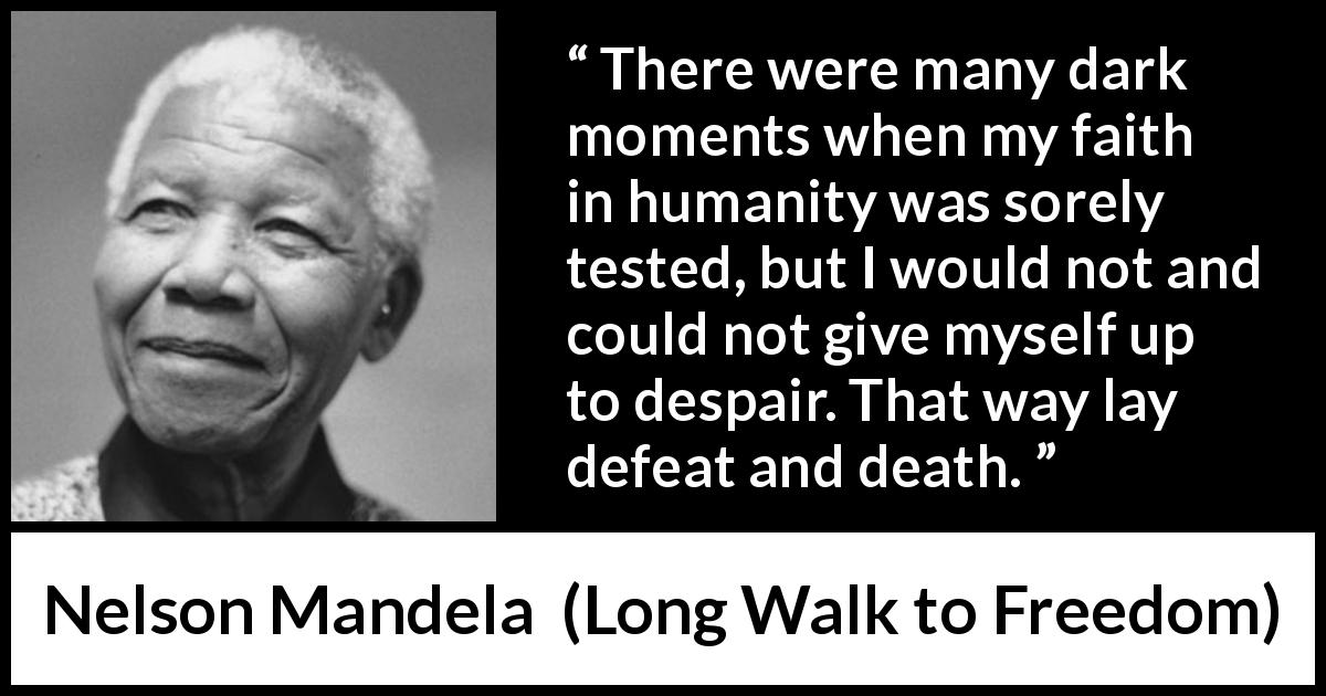 Nelson Mandela quote about hope from Long Walk to Freedom (1995) - There were many dark moments when my faith in humanity was sorely tested, but I would not and could not give myself up to despair. That way lay defeat and death.