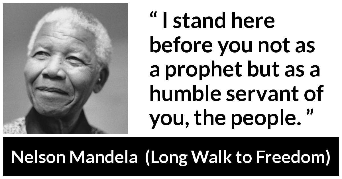 "Nelson Mandela about humility (""Long Walk to Freedom"", 1995) - I stand here before you not as a prophet but as a humble servant of you, the people."