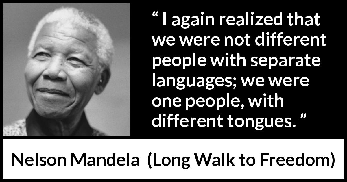 "Nelson Mandela about language (""Long Walk to Freedom"", 1995) - I again realized that we were not different people with separate languages; we were one people, with different tongues."