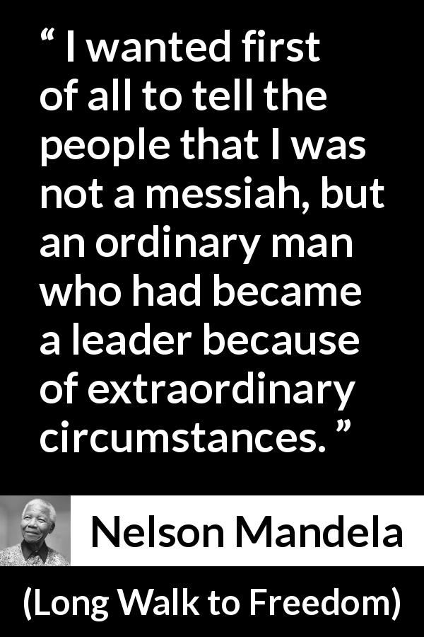 "Nelson Mandela about leadership (""Long Walk to Freedom"", 1995) - I wanted first of all to tell the people that I was not a messiah, but an ordinary man who had became a leader because of extraordinary circumstances."