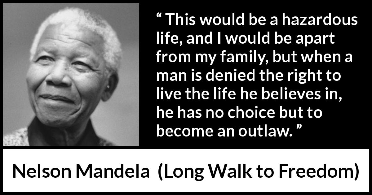Nelson Mandela quote about life from Long Walk to Freedom (1995) - This would be a hazardous life, and I would be apart from my family, but when a man is denied the right to live the life he believes in, he has no choice but to become an outlaw.