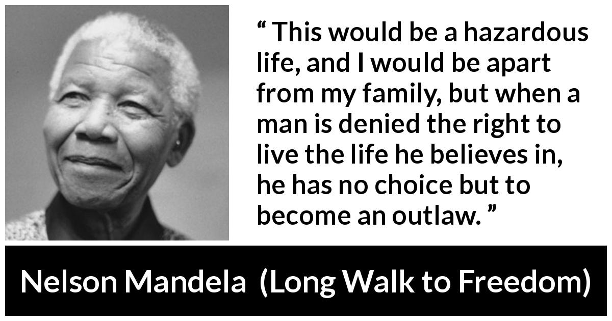 "Nelson Mandela about life (""Long Walk to Freedom"", 1995) - This would be a hazardous life, and I would be apart from my family, but when a man is denied the right to live the life he believes in, he has no choice but to become an outlaw."