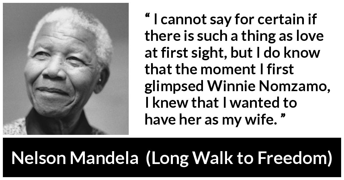 Nelson Mandela quote about love from Long Walk to Freedom (1995) - I cannot say for certain if there is such a thing as love at first sight, but I do know that the moment I first glimpsed Winnie Nomzamo, I knew that I wanted to have her as my wife.
