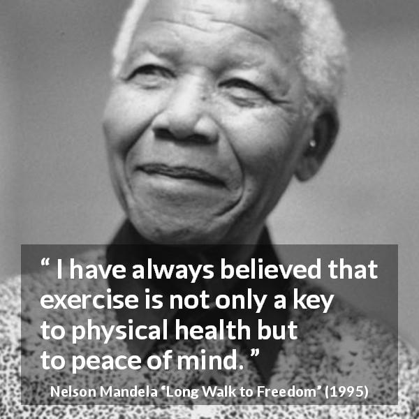 "Nelson Mandela about mind (""Long Walk to Freedom"", 1995) - I have always believed that exercise is not only a key to physical health but to peace of mind."
