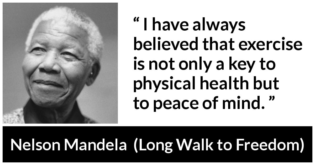Nelson Mandela - Long Walk to Freedom - I have always believed that exercise is not only a key to physical health but to peace of mind.