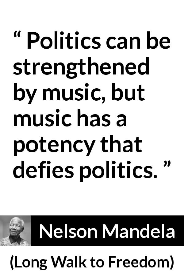 Nelson Mandela quote about music from Long Walk to Freedom (1995) - Politics can be strengthened by music, but music has a potency that defies politics.
