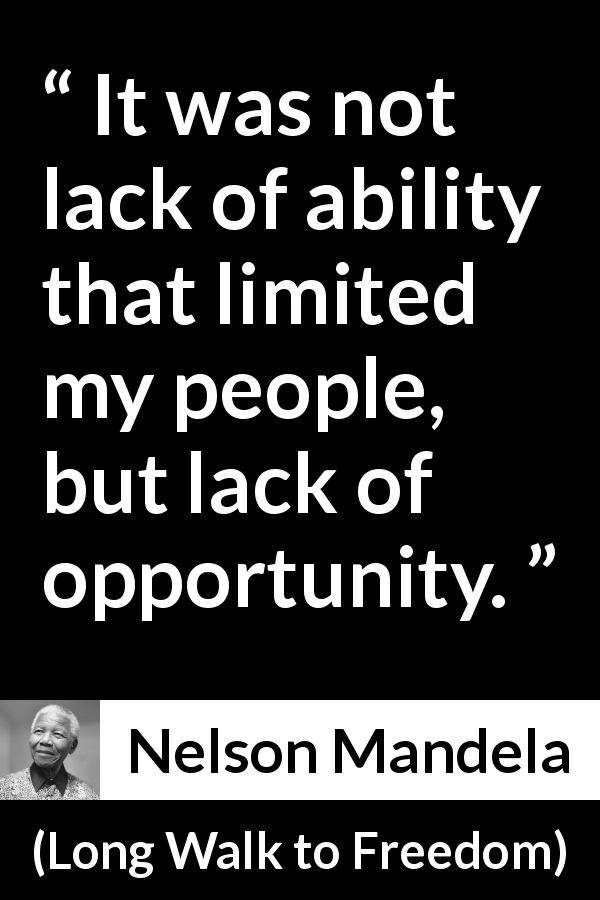 Nelson Mandela - Long Walk to Freedom - It was not lack of ability that limited my people, but lack of opportunity.