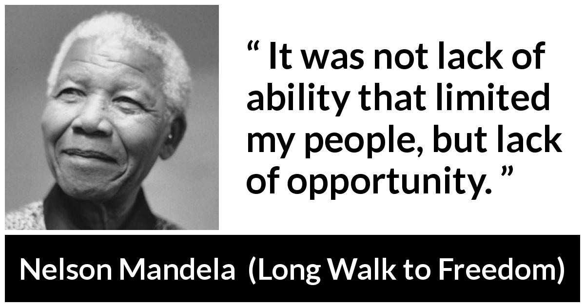 "Nelson Mandela about opportunity (""Long Walk to Freedom"", 1995) - It was not lack of ability that limited my people, but lack of opportunity."