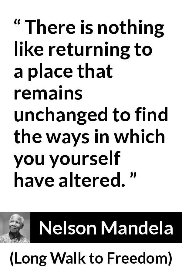 "Nelson Mandela about past (""Long Walk to Freedom"", 1995) - There is nothing like returning to a place that remains unchanged to find the ways in which you yourself have altered."