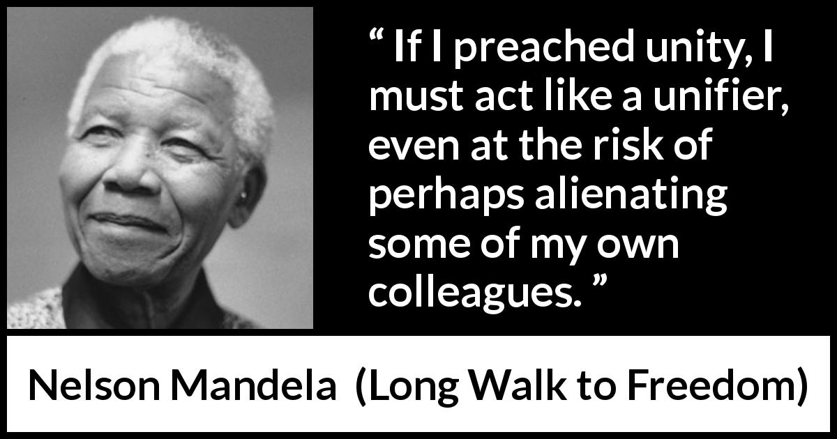 Nelson Mandela - Long Walk to Freedom - If I preached unity, I must act like a unifier, even at the risk of perhaps alienating some of my own colleagues.