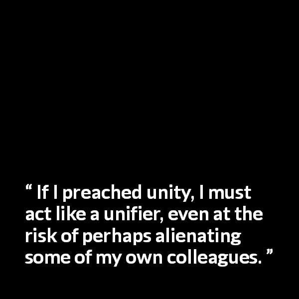 "Nelson Mandela about peace (""Long Walk to Freedom"", 1995) - If I preached unity, I must act like a unifier, even at the risk of perhaps alienating some of my own colleagues."