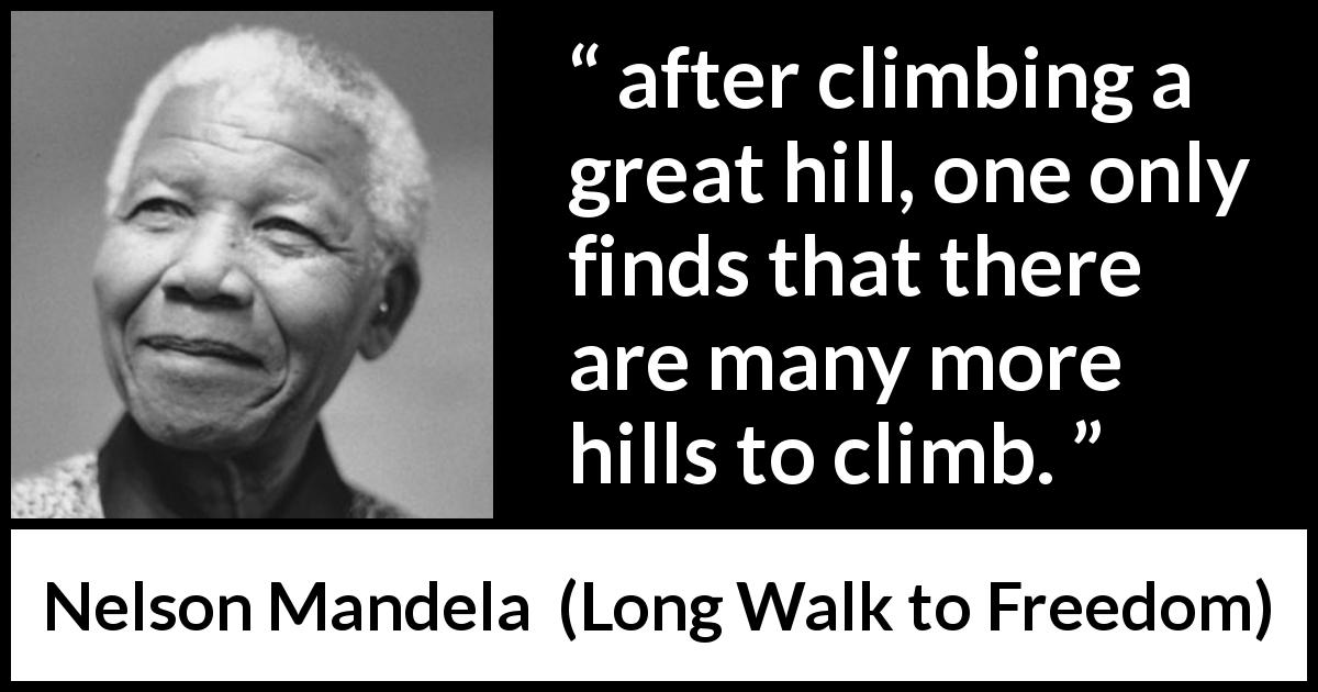 "Nelson Mandela about perseverance (""Long Walk to Freedom"", 1995) - after climbing a great hill, one only finds that there are many more hills to climb."