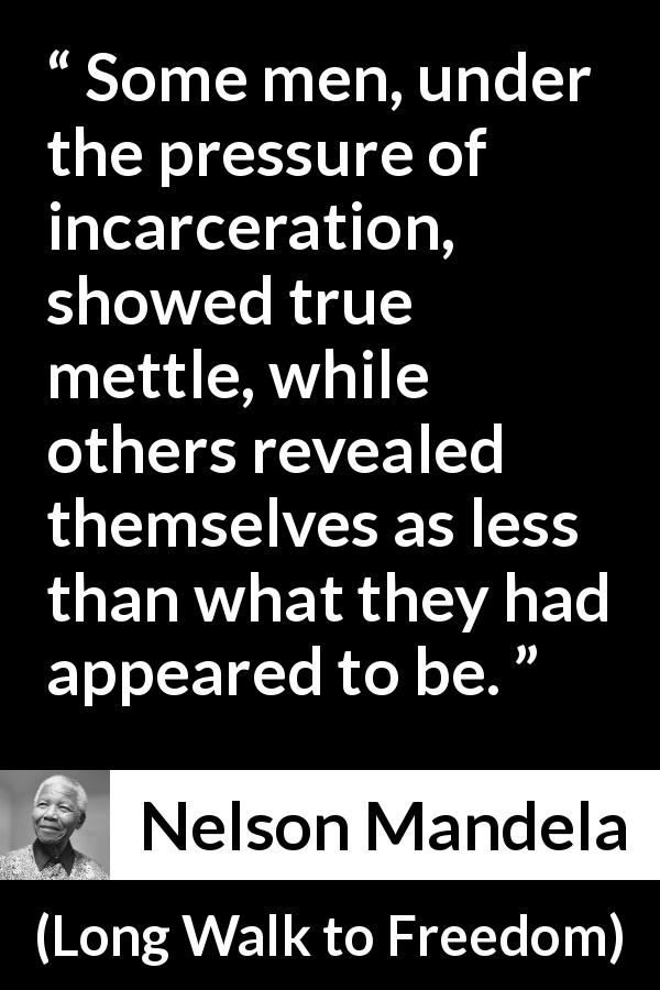 "Nelson Mandela about prison (""Long Walk to Freedom"", 1995) - Some men, under the pressure of incarceration, showed true mettle, while others revealed themselves as less than what they had appeared to be."