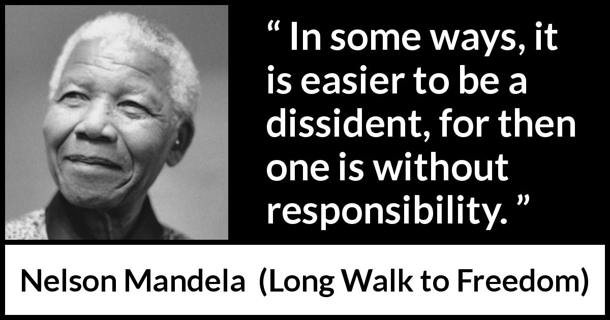 "Nelson Mandela about responsibility (""Long Walk to Freedom"", 1995) - In some ways, it is easier to be a dissident, for then one is without responsibility."
