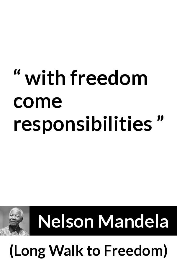 "Nelson Mandela about responsibility (""Long Walk to Freedom"", 1995) - with freedom come responsibilities"