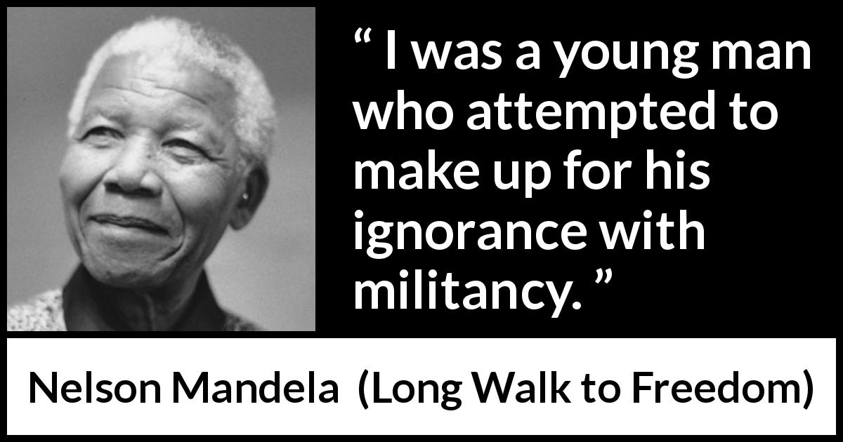 Nelson Mandela quote about youth from Long Walk to Freedom (1995) - I was a young man who attempted to make up for his ignorance with militancy.